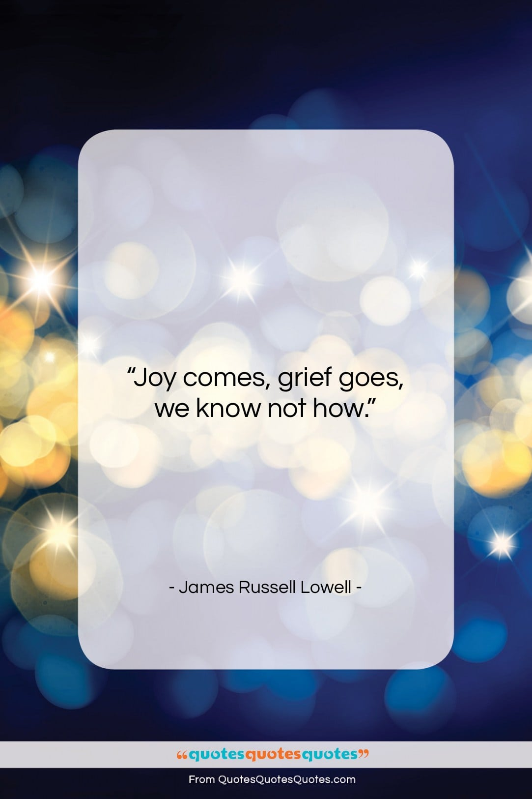 """James Russell Lowell quote: """"Joy comes, grief goes, we know not…""""- at QuotesQuotesQuotes.com"""