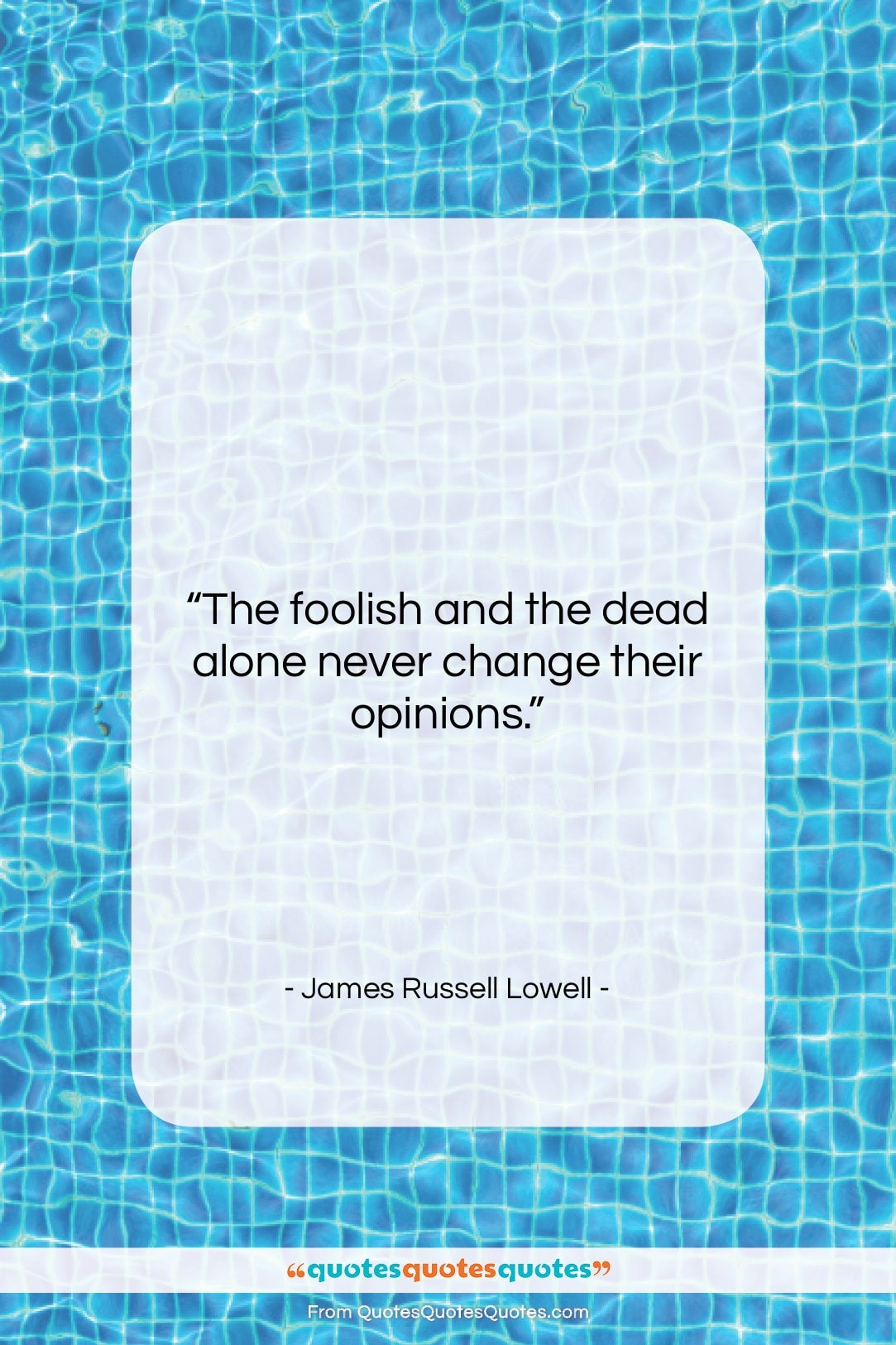 """James Russell Lowell quote: """"The foolish and the dead alone never…""""- at QuotesQuotesQuotes.com"""