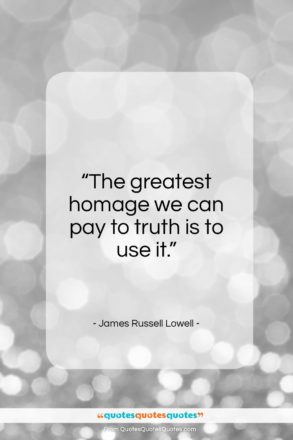"""James Russell Lowell quote: """"The greatest homage we can pay to truth is to use it.""""- at QuotesQuotesQuotes.com"""