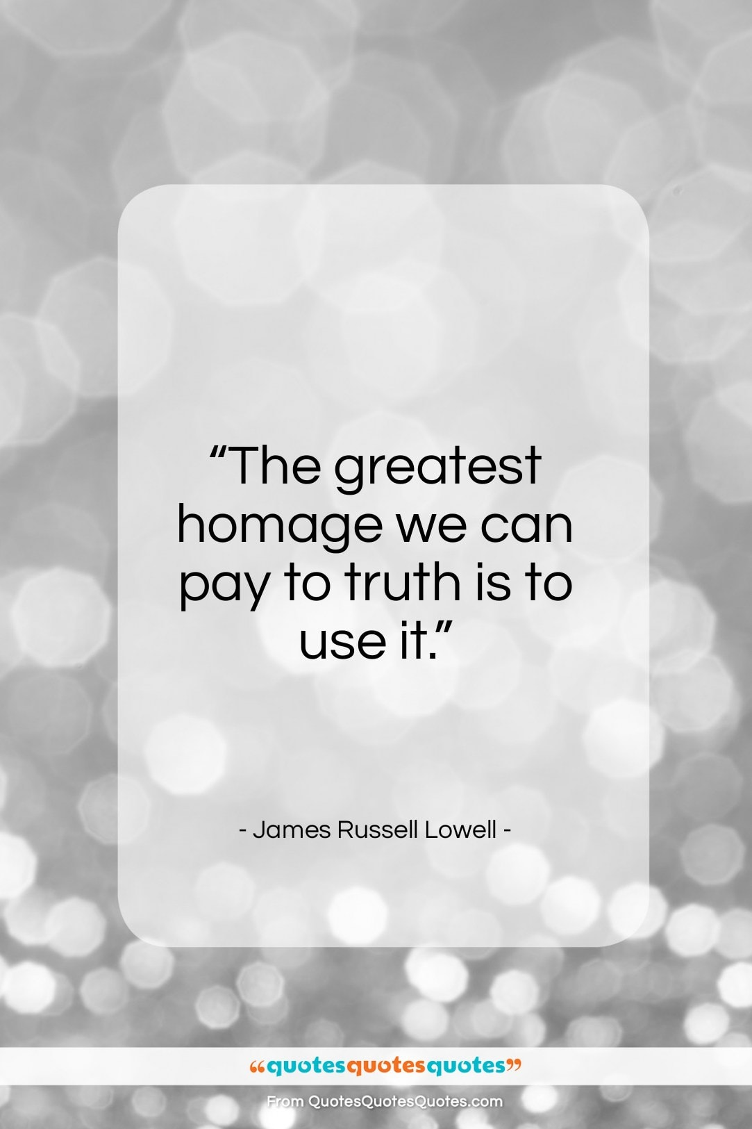 "James Russell Lowell quote: ""The greatest homage we can pay to truth is to use it.""- at QuotesQuotesQuotes.com"