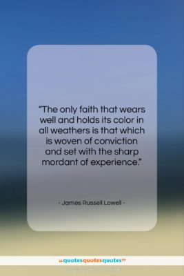 """James Russell Lowell quote: """"The only faith that wears well and…""""- at QuotesQuotesQuotes.com"""