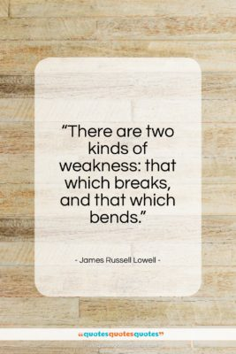 """James Russell Lowell quote: """"There are two kinds of weakness…""""- at QuotesQuotesQuotes.com"""