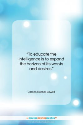 """James Russell Lowell quote: """"To educate the intelligence is to expand…""""- at QuotesQuotesQuotes.com"""