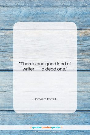 """James T. Farrell quote: """"There's one good kind of writer —…""""- at QuotesQuotesQuotes.com"""