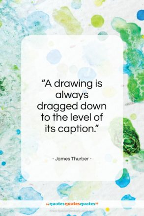 "James Thurber quote: ""A drawing is always dragged down to the level of its caption.""- at QuotesQuotesQuotes.com"