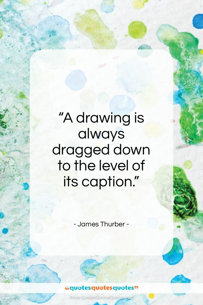 """James Thurber quote: """"A drawing is always dragged down to the level of its caption.""""- at QuotesQuotesQuotes.com"""