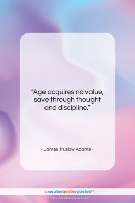 """James Truslow Adams quote: """"Age acquires no value, save through thought…""""- at QuotesQuotesQuotes.com"""