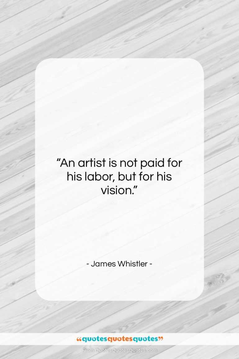 """James Whistler quote: """"An artist is not paid for his labor, but for his vision.""""- at QuotesQuotesQuotes.com"""