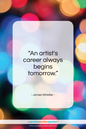 """James Whistler quote: """"An artist's career always begins tomorrow…""""- at QuotesQuotesQuotes.com"""