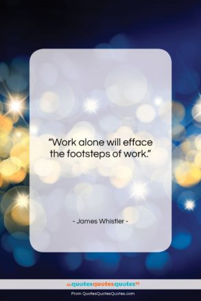 """James Whistler quote: """"Work alone will efface the footsteps of…""""- at QuotesQuotesQuotes.com"""