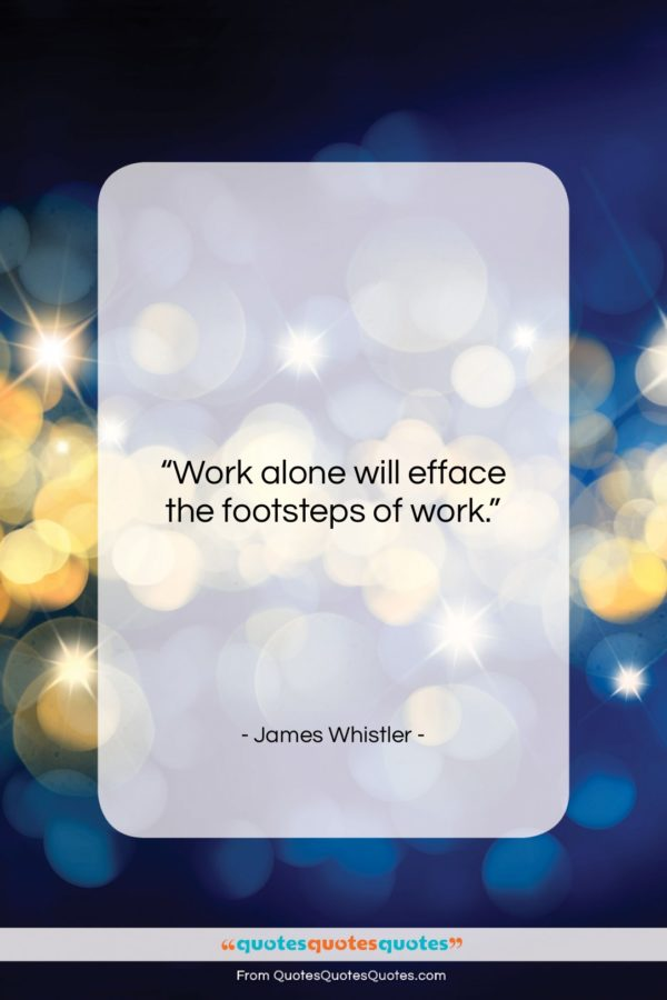 "James Whistler quote: ""Work alone will efface the footsteps of…""- at QuotesQuotesQuotes.com"