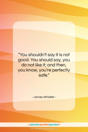 """James Whistler quote: """"You shouldn't say it is not good….""""- at QuotesQuotesQuotes.com"""
