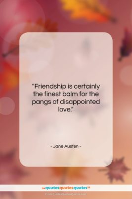 """Jane Austen quote: """"Friendship is certainly the finest balm for…""""- at QuotesQuotesQuotes.com"""