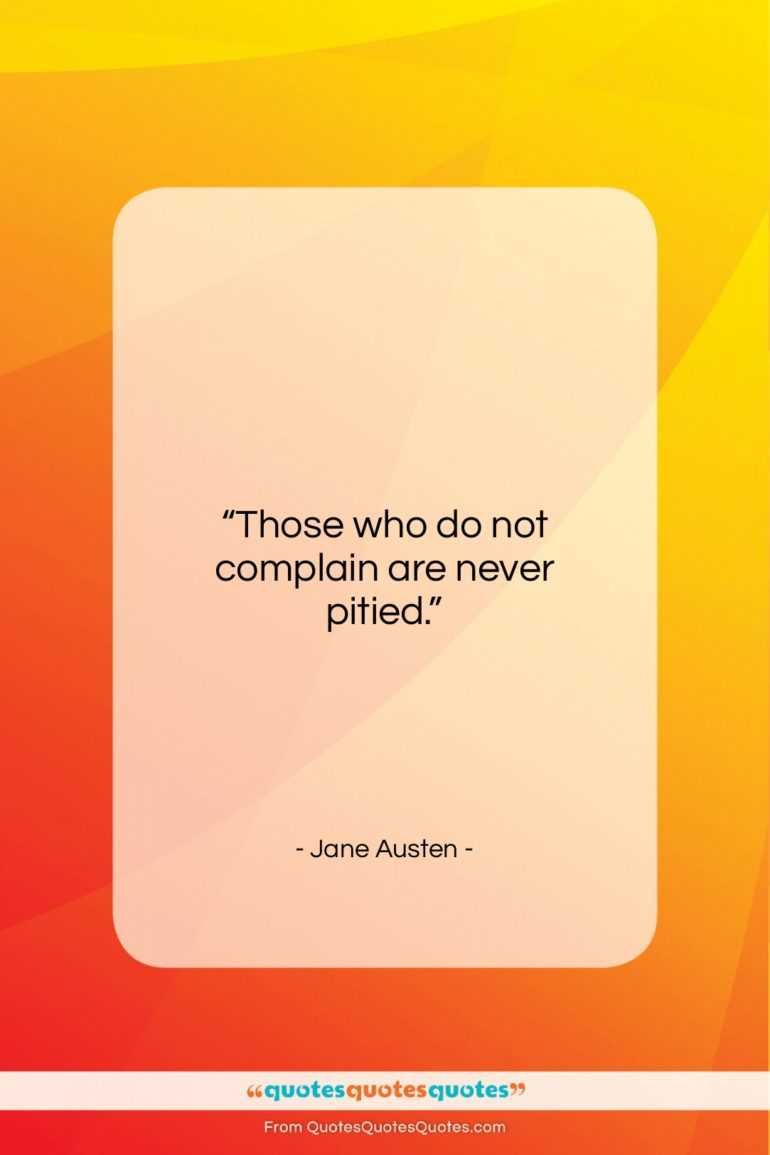 """Jane Austen quote: """"Those who do not complain are never…""""- at QuotesQuotesQuotes.com"""