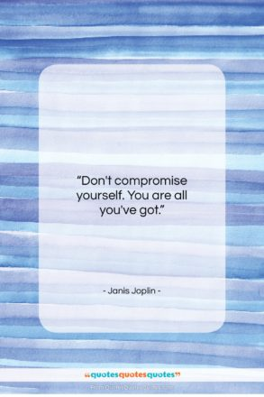 """Janis Joplin quote: """"Don't compromise yourself. You are all you've…""""- at QuotesQuotesQuotes.com"""