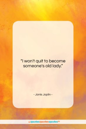 """Janis Joplin quote: """"I won't quit to become someone's old…""""- at QuotesQuotesQuotes.com"""