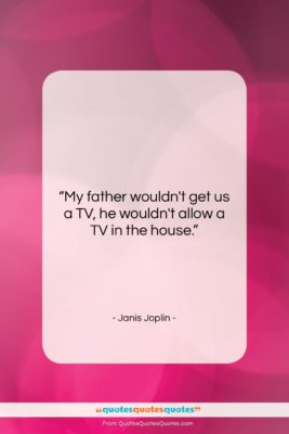 """Janis Joplin quote: """"My father wouldn't get us a TV,…""""- at QuotesQuotesQuotes.com"""