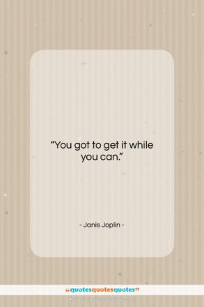 """Janis Joplin quote: """"You got to get it while you…""""- at QuotesQuotesQuotes.com"""
