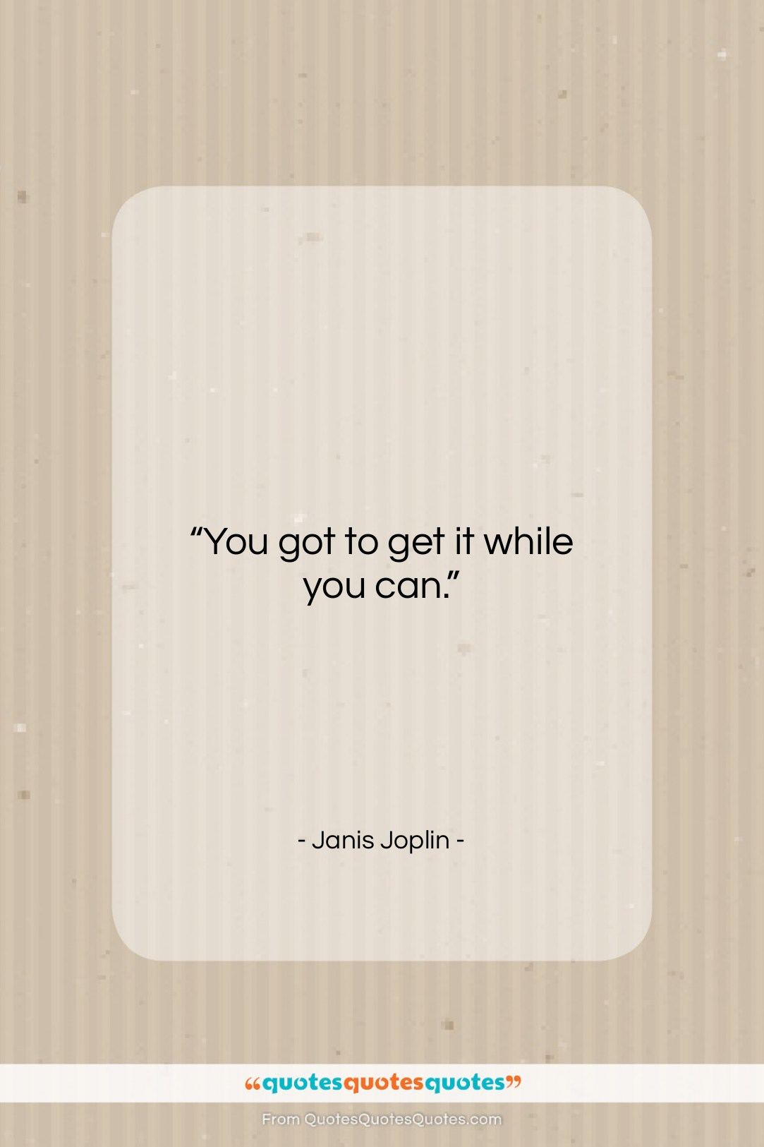 "Janis Joplin quote: ""You got to get it while you…""- at QuotesQuotesQuotes.com"