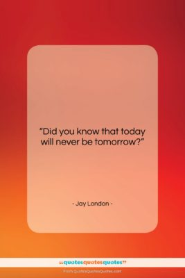 "Jay London quote: ""Did you know that today will never…""- at QuotesQuotesQuotes.com"