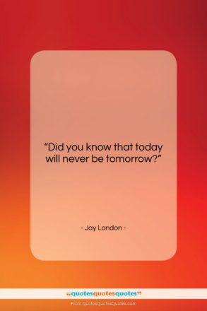 """Jay London quote: """"Did you know that today will never…""""- at QuotesQuotesQuotes.com"""