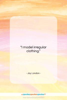 "Jay London quote: ""I model irregular clothing….""- at QuotesQuotesQuotes.com"