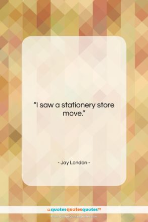 """Jay London quote: """"I saw a stationery store move….""""- at QuotesQuotesQuotes.com"""