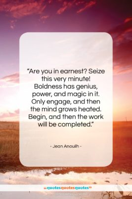 """Jean Anouilh quote: """"Are you in earnest? Seize this very…""""- at QuotesQuotesQuotes.com"""