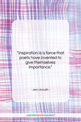 """Jean Anouilh quote: """"Inspiration is a farce that poets have…""""- at QuotesQuotesQuotes.com"""