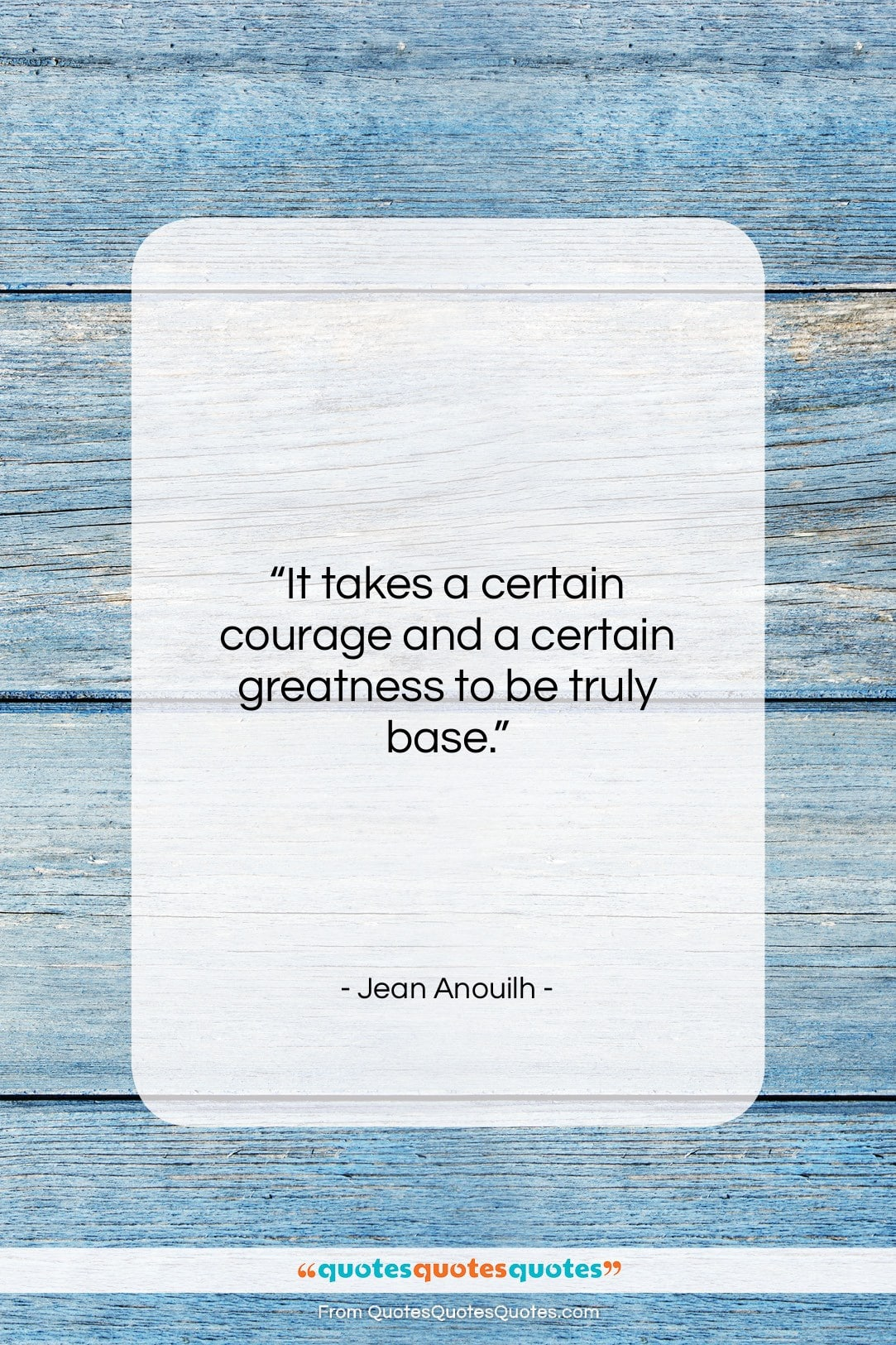 """Jean Anouilh quote: """"It takes a certain courage and a…""""- at QuotesQuotesQuotes.com"""