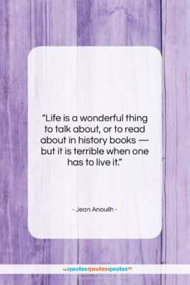 """Jean Anouilh quote: """"Life is a wonderful thing to talk…""""- at QuotesQuotesQuotes.com"""