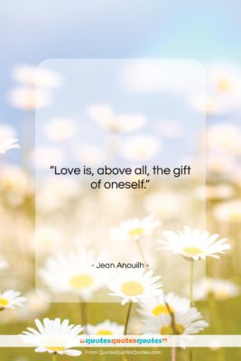 """Jean Anouilh quote: """"Love is, above all, the gift of…""""- at QuotesQuotesQuotes.com"""