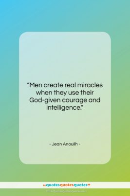 "Jean Anouilh quote: ""Men create real miracles when they use…""- at QuotesQuotesQuotes.com"