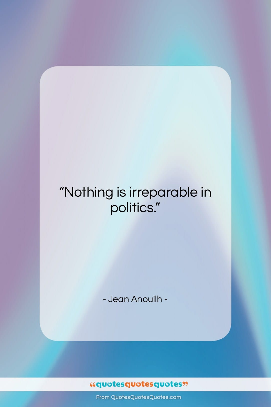 """Jean Anouilh quote: """"Nothing is irreparable in politics….""""- at QuotesQuotesQuotes.com"""