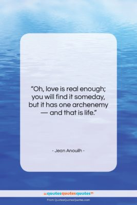 """Jean Anouilh quote: """"Oh, love is real enough; you will…""""- at QuotesQuotesQuotes.com"""