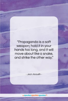 """Jean Anouilh quote: """"Propaganda is a soft weapon; hold it…""""- at QuotesQuotesQuotes.com"""