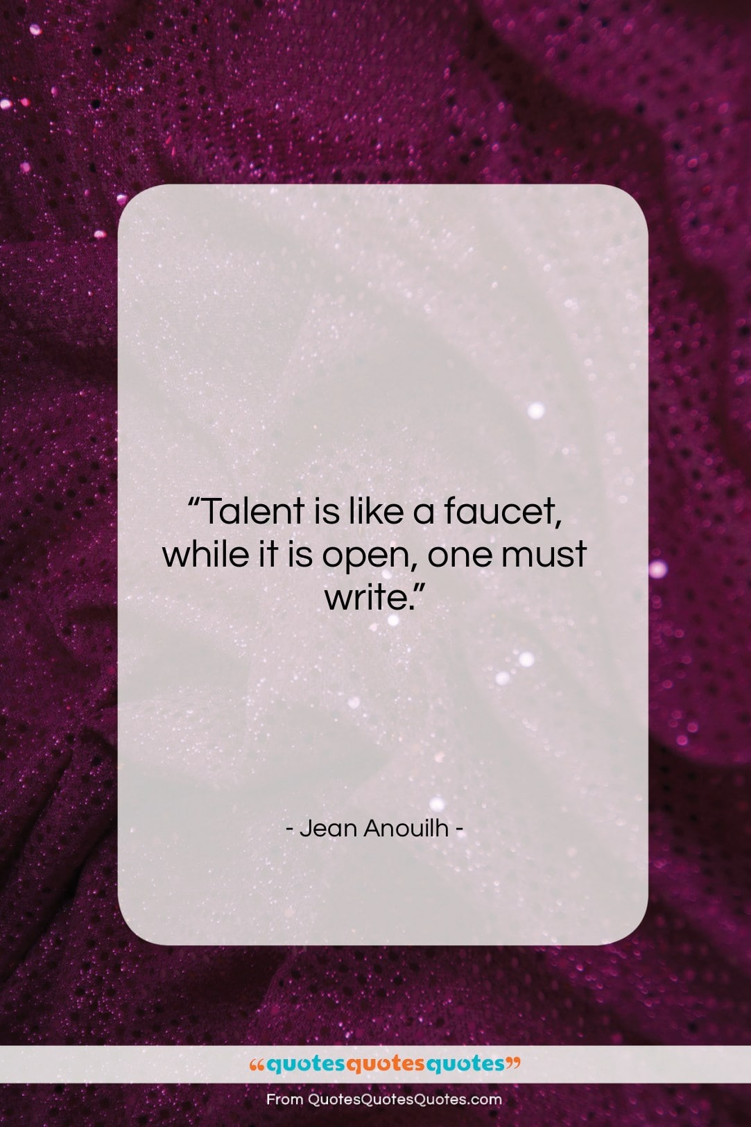 """Jean Anouilh quote: """"Talent is like a faucet, while it…""""- at QuotesQuotesQuotes.com"""