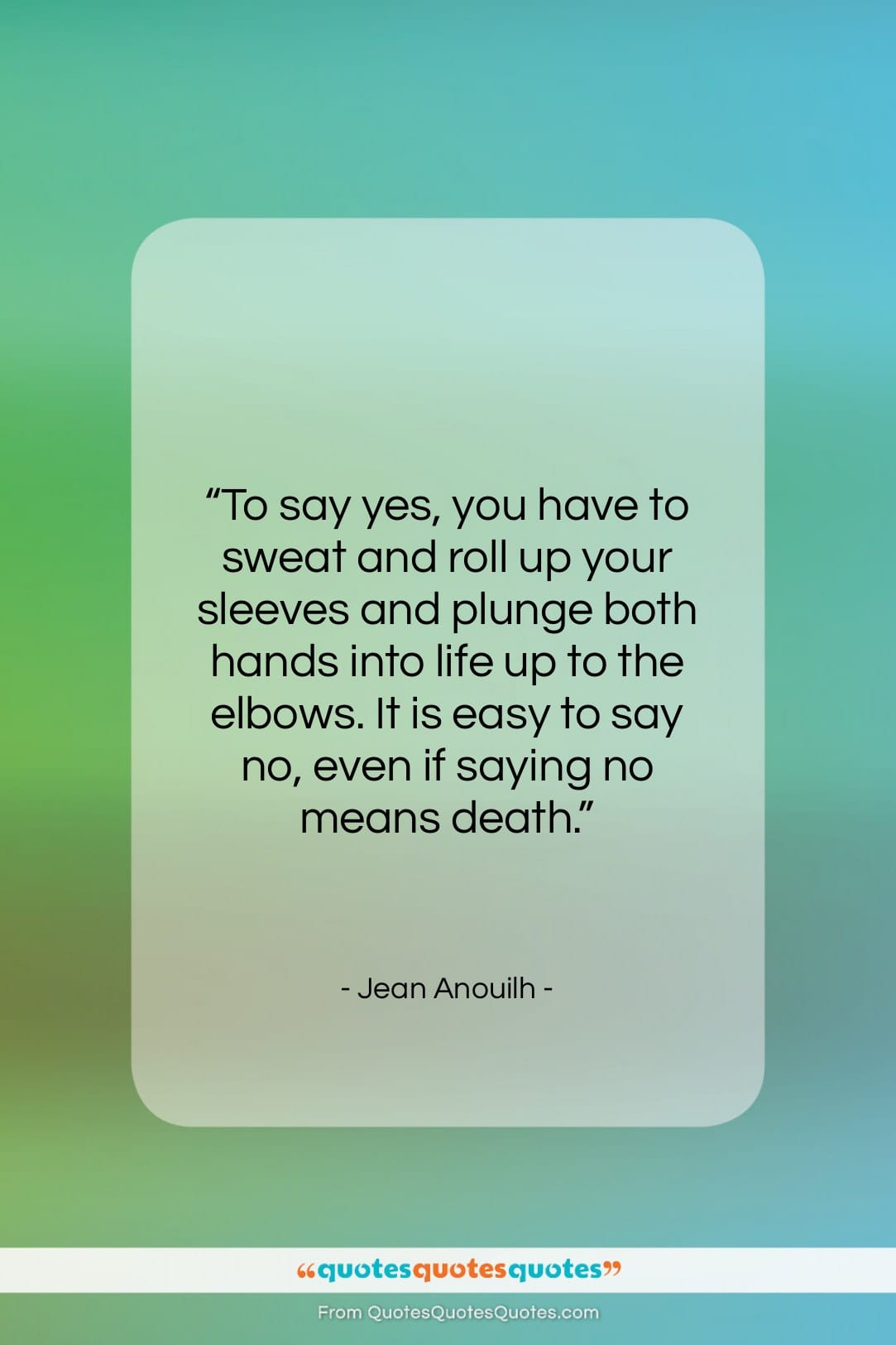 """Jean Anouilh quote: """"To say yes, you have to sweat…""""- at QuotesQuotesQuotes.com"""