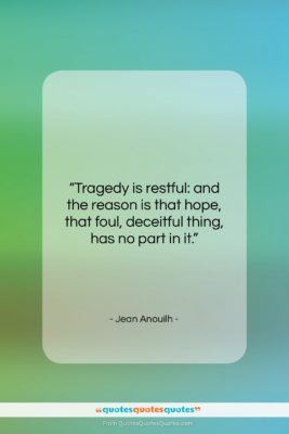 """Jean Anouilh quote: """"Tragedy is restful: and the reason is…""""- at QuotesQuotesQuotes.com"""