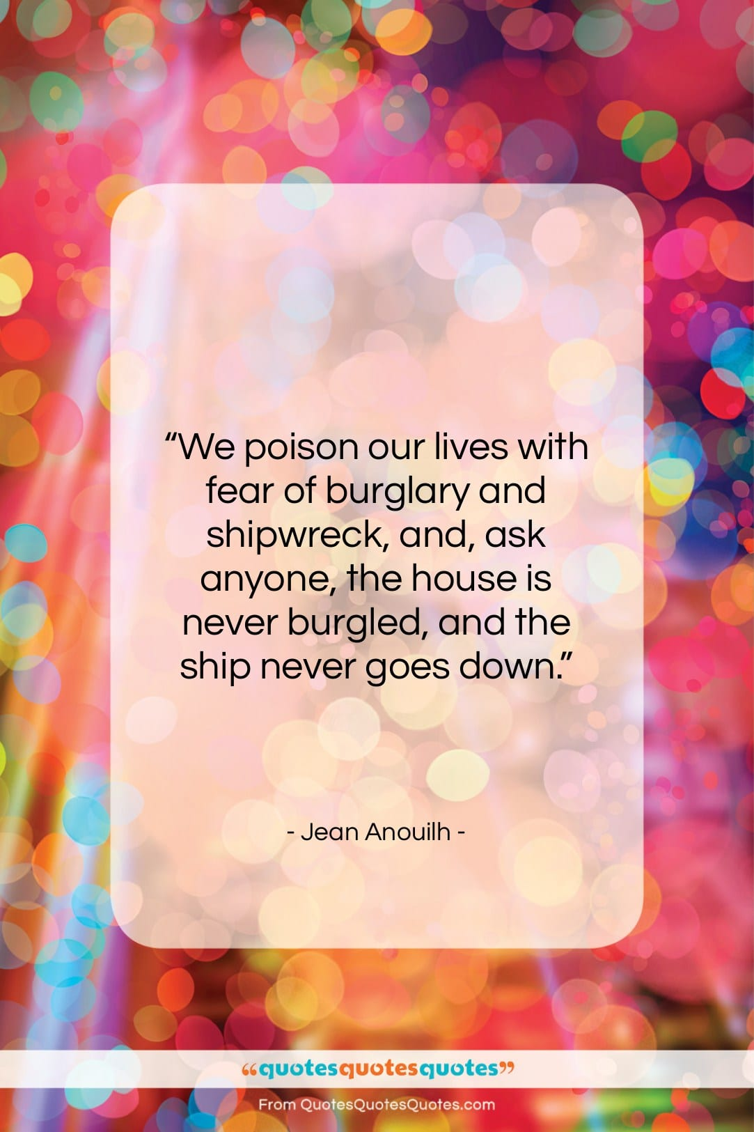 """Jean Anouilh quote: """"We poison our lives with fear of…""""- at QuotesQuotesQuotes.com"""
