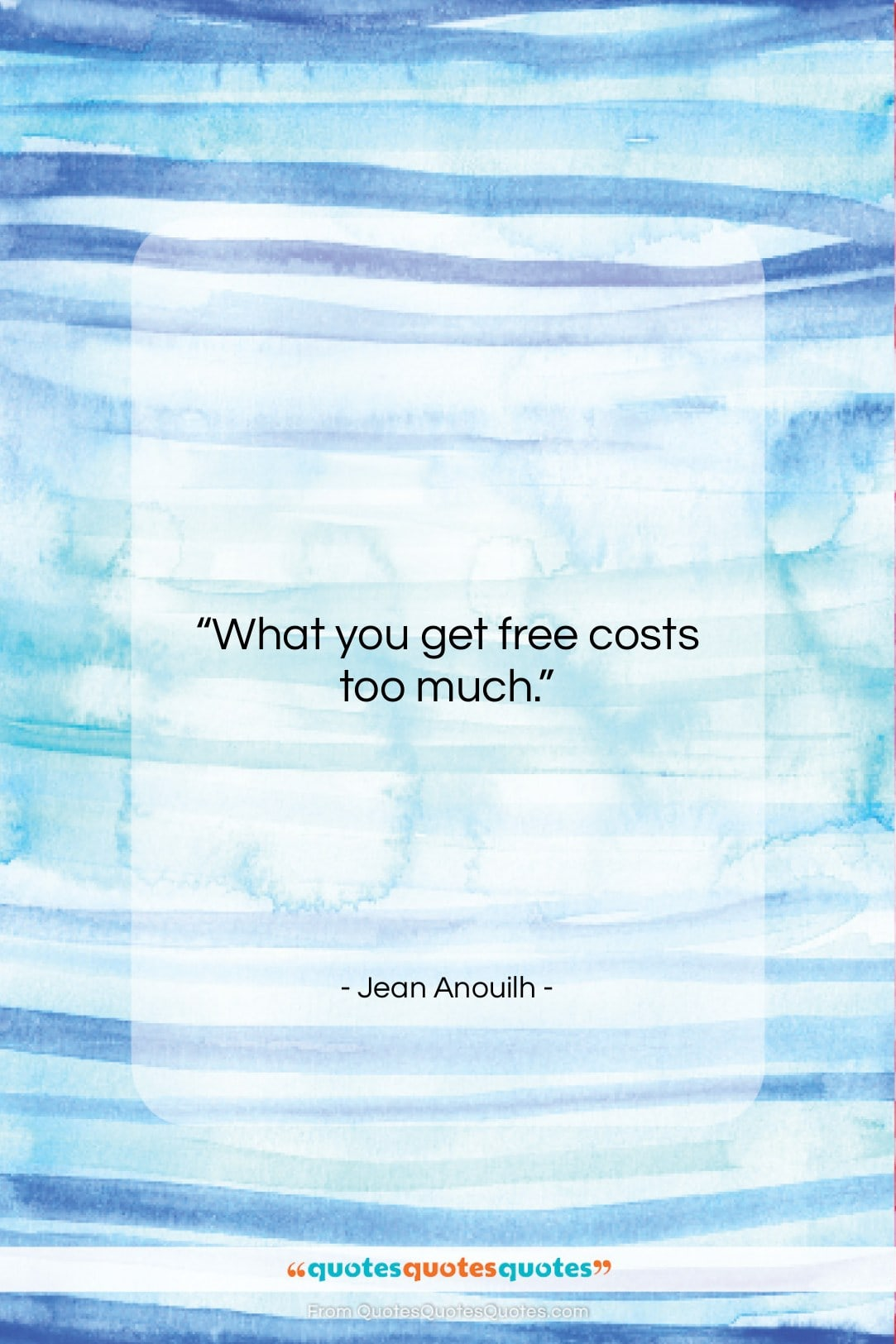 """Jean Anouilh quote: """"What you get free costs too much….""""- at QuotesQuotesQuotes.com"""