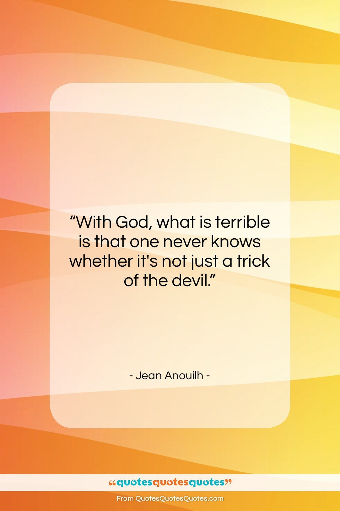 """Jean Anouilh quote: """"With God, what is terrible is that…""""- at QuotesQuotesQuotes.com"""
