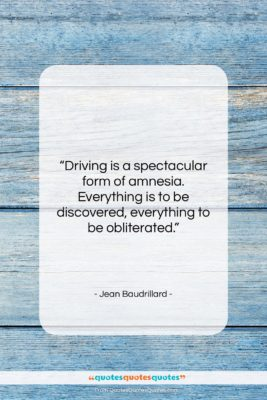 "Jean Baudrillard quote: ""Driving is a spectacular form of amnesia….""- at QuotesQuotesQuotes.com"