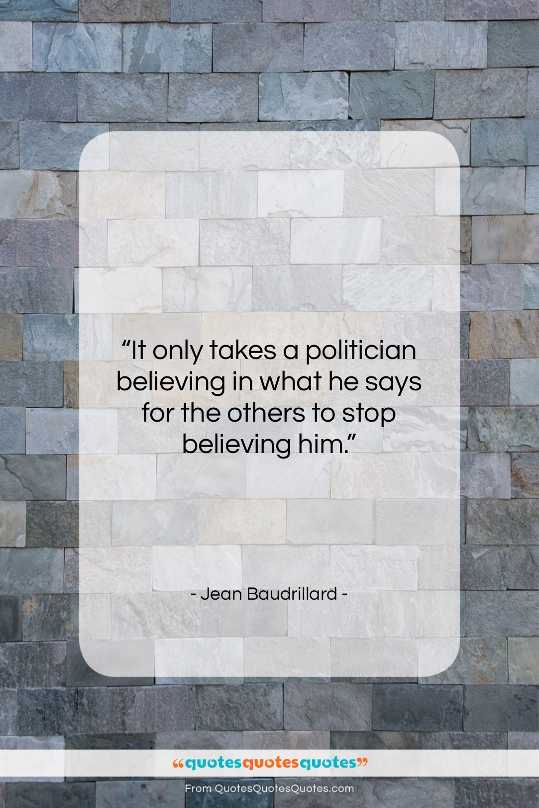 """Jean Baudrillard quote: """"It only takes a politician believing in…""""- at QuotesQuotesQuotes.com"""