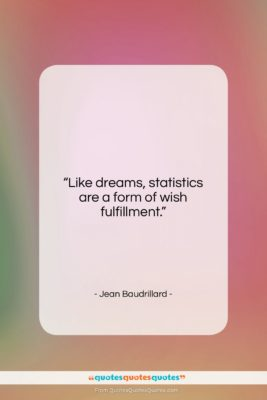 """Jean Baudrillard quote: """"Like dreams, statistics are a form of…""""- at QuotesQuotesQuotes.com"""
