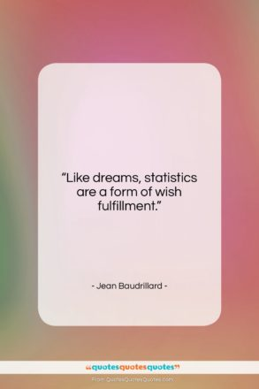 "Jean Baudrillard quote: ""Like dreams, statistics are a form of…""- at QuotesQuotesQuotes.com"