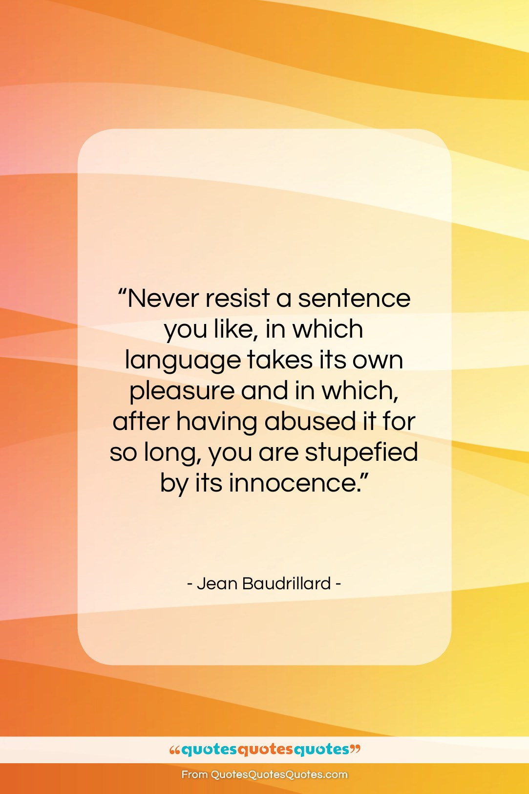 """Jean Baudrillard quote: """"Never resist a sentence you like, in…""""- at QuotesQuotesQuotes.com"""
