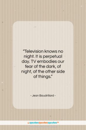 """Jean Baudrillard quote: """"Television knows no night. It is perpetual…""""- at QuotesQuotesQuotes.com"""