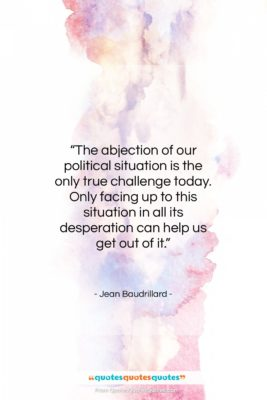 """Jean Baudrillard quote: """"The abjection of our political situation is…""""- at QuotesQuotesQuotes.com"""