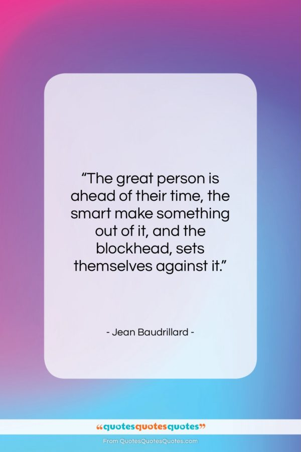 """Jean Baudrillard quote: """"The great person is ahead of their…""""- at QuotesQuotesQuotes.com"""